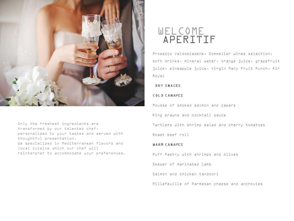 WELCOME APERITIF Prosecco Valdobiadene, Sommelier wines selection, soft drinks, mineral water, orange juice, grapefruit juice, pineapple juice, Virgin