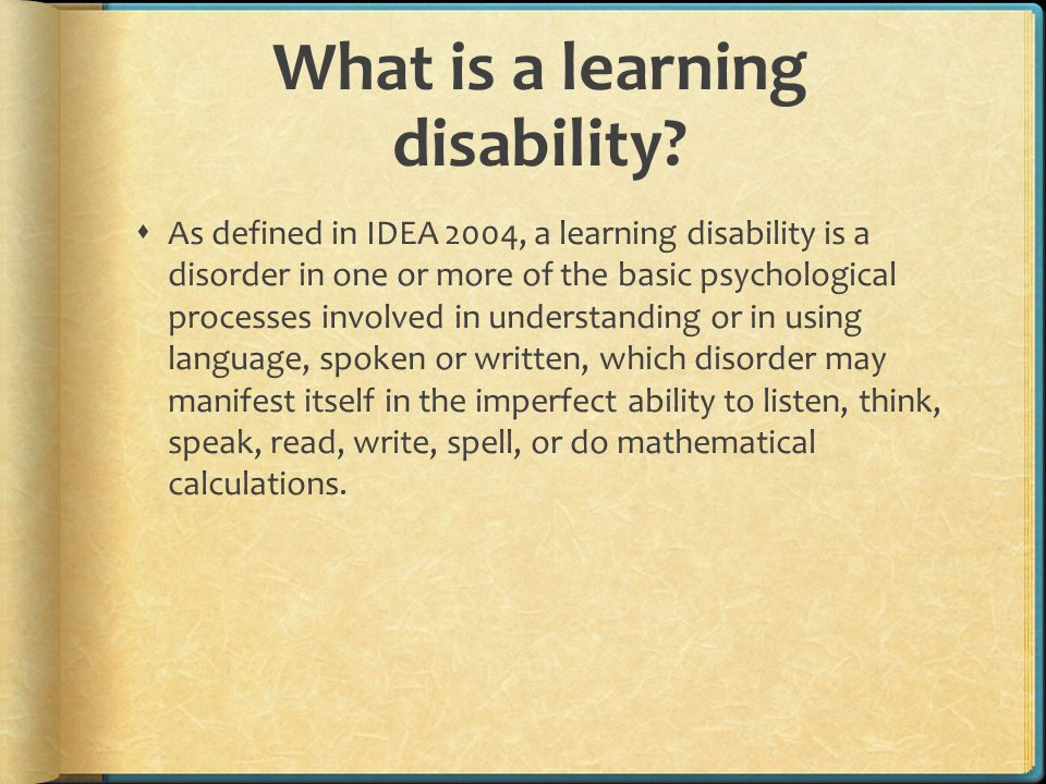 Types of Learning Disabilities Common Types of Learning Disabilities  Dyslexia: Difficulty reading  Dyscalculia: Difficulty with math  Dysgraphia : Difficulty with writing  Dyspraxia : Difficulty with fine motor skills  Dysphasia/Aphasia: Difficulty with language  Auditory Processing Disorder: Difficulty hearing differences between sounds  Visual Processing Disorder: Difficulty interpreting visual information  ADD/ADHD: Attention deficit disorder  Hyperactivity  Autism Spectrum Disorder