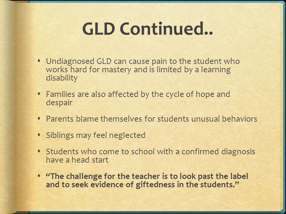 Dually Diagnosed Boys  Common GLD behaviors:  Playing classroom clown  Acting aggressively  Displaying poor impulsive control  Constantly indulging in disruptive classroom behaviors  Displaying very immature behaviors  Ceaseless energy alternating with bouts of fatigue