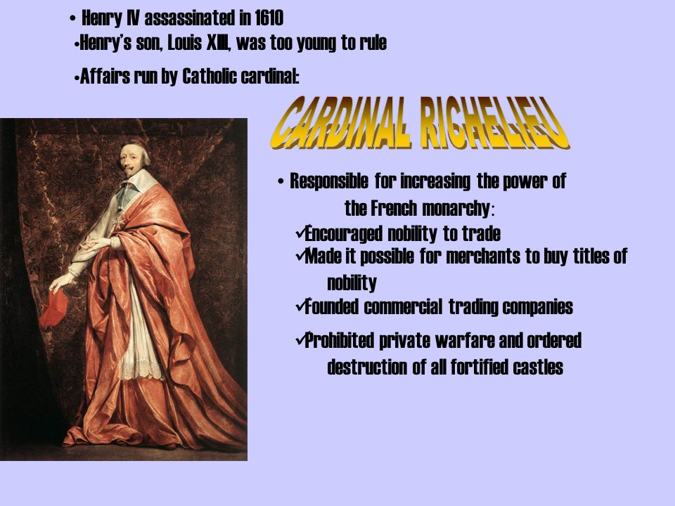 Louis XIII Henry IV's son – Weak ruler Appointed Cardinal Richelieu (RISHuhloo) –Real Ruler of France –Took Action vs.