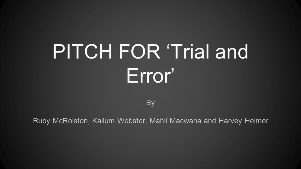 PITCH FOR 'Trial and Error' By Ruby McRolston, Kailum Webster, Mahli Macwana and Harvey Helmer
