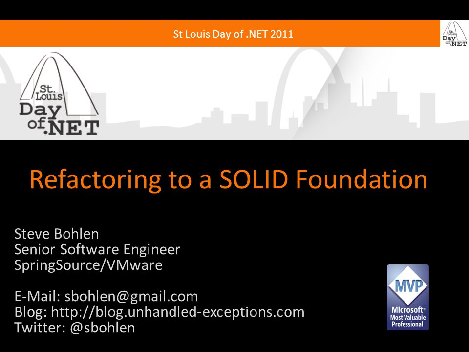 St Louis Day of.NET 2011 Refactoring to a SOLID Foundation Steve Bohlen Senior Software Engineer SpringSource/VMware E-Mail: sbohlen@gmail.com Blog: http://blog.unhandled-exceptions.com Twitter: @sbohlen