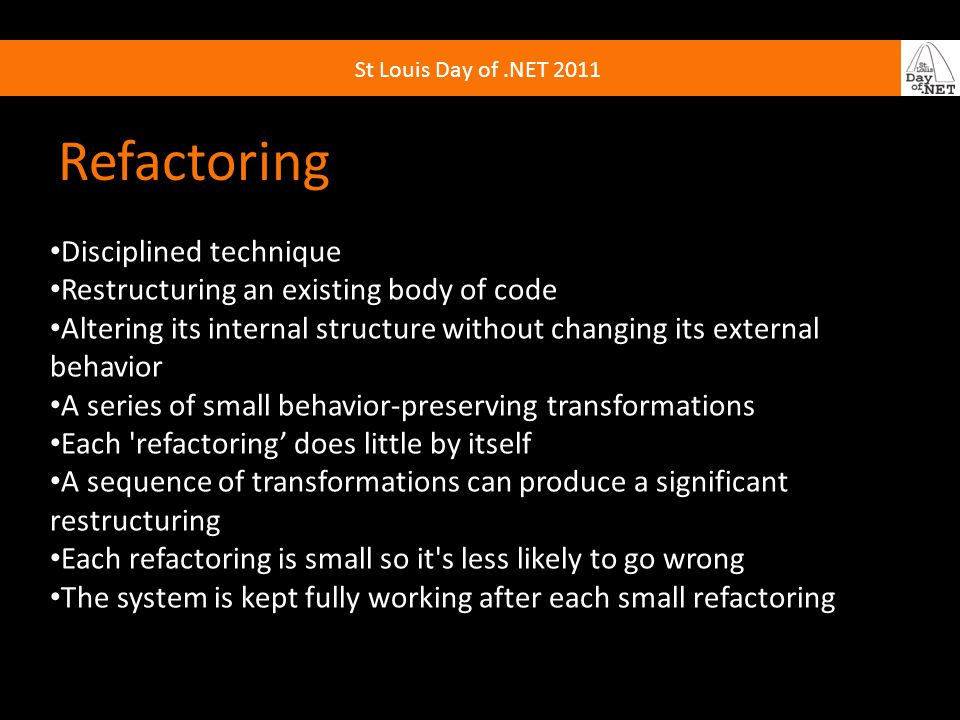 Disciplined technique Restructuring an existing body of code Altering its internal structure without changing its external behavior A series of small behavior-preserving transformations Each refactoring' does little by itself A sequence of transformations can produce a significant restructuring Each refactoring is small so it s less likely to go wrong The system is kept fully working after each small refactoring Refactoring