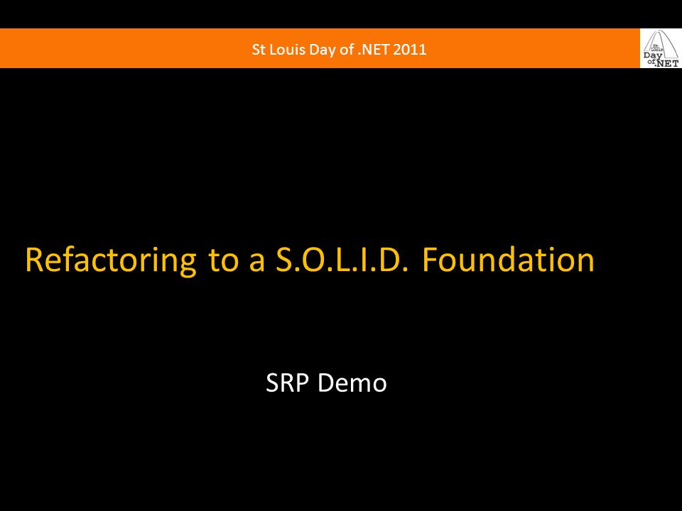 St Louis Day of.NET 2011 Refactoring to a S.O.L.I.D. Foundation SRP Demo
