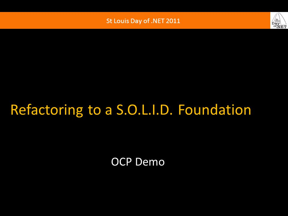 St Louis Day of.NET 2011 Refactoring to a S.O.L.I.D. Foundation OCP Demo