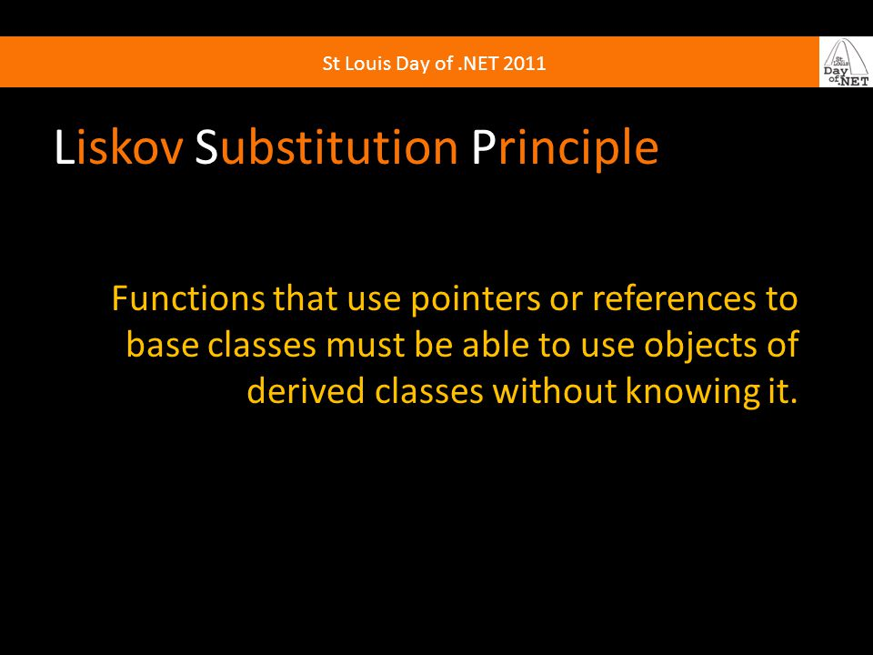 St Louis Day of.NET 2011 Liskov Substitution Principle Functions that use pointers or references to base classes must be able to use objects of derive