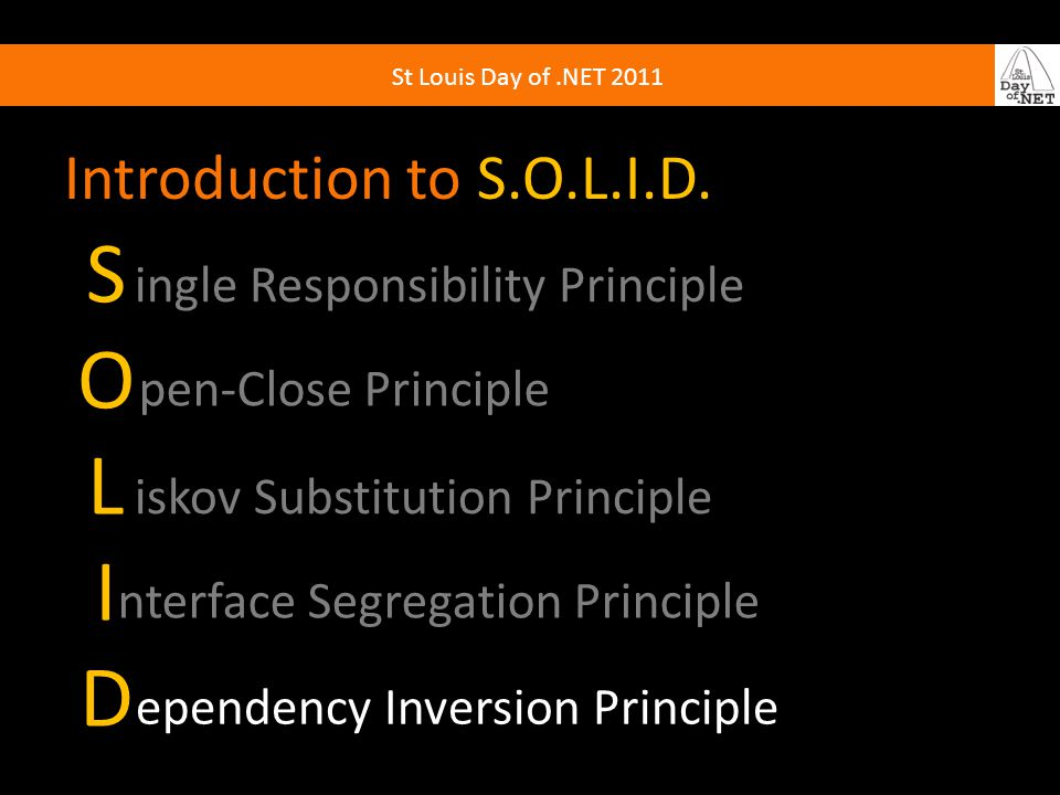 St Louis Day of.NET 2011 Introduction to S.O.L.I.D. SOLIDSOLID ingle Responsibility Principle pen-Close Principle iskov Substitution Principle nterfac