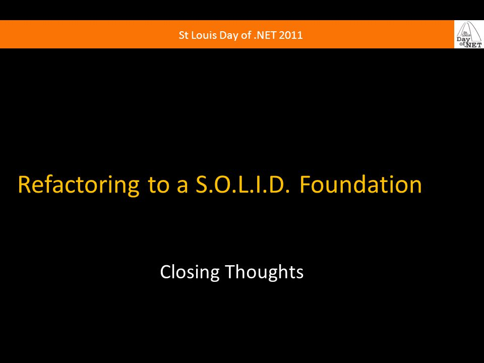 St Louis Day of.NET 2011 Refactoring to a S.O.L.I.D. Foundation Closing Thoughts