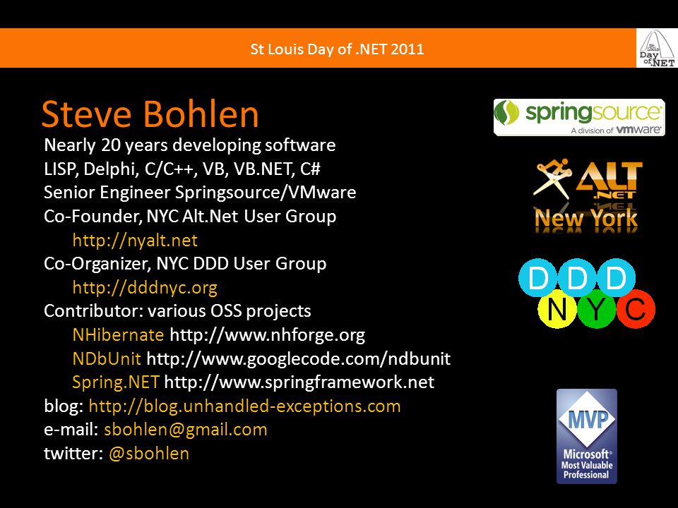 St Louis Day of.NET 2011 Steve Bohlen Nearly 20 years developing software LISP, Delphi, C/C++, VB, VB.NET, C# Senior Engineer Springsource/VMware Co-Founder, NYC Alt.Net User Group http://nyalt.net Co-Organizer, NYC DDD User Group http://dddnyc.org Contributor: various OSS projects NHibernate http://www.nhforge.org NDbUnit http://www.googlecode.com/ndbunit Spring.NET http://www.springframework.net blog: http://blog.unhandled-exceptions.com e-mail: sbohlen@gmail.com twitter: @sbohlen