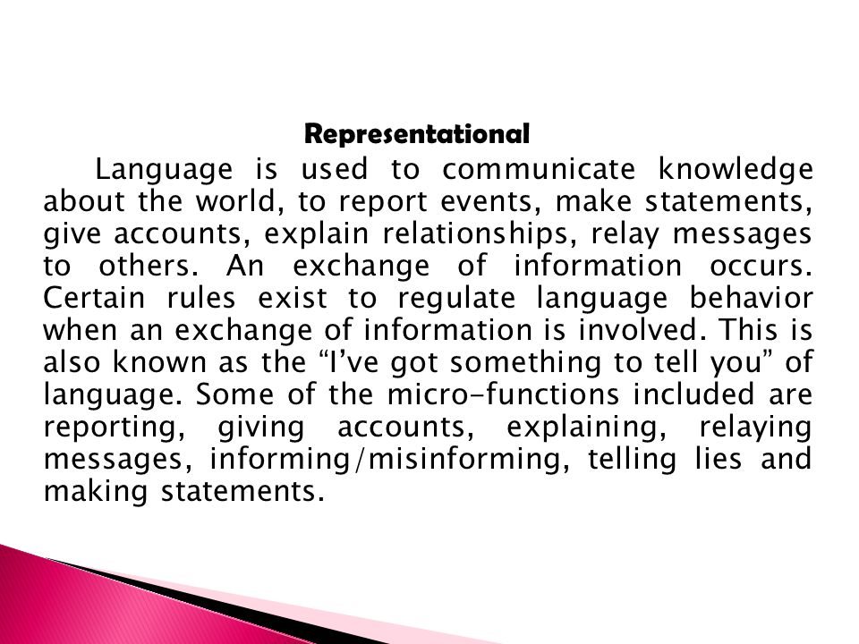 Representational Language is used to communicate knowledge about the world, to report events, make statements, give accounts, explain relationships, relay messages to others.