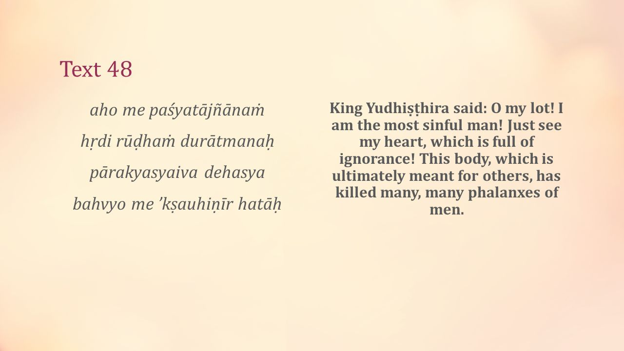 Text 48 aho me paśyatājñānaṁ hṛdi rūḍhaṁ durātmanaḥ pārakyasyaiva dehasya bahvyo me 'kṣauhiṇīr hatāḥ King Yudhiṣṭhira said: O my lot.