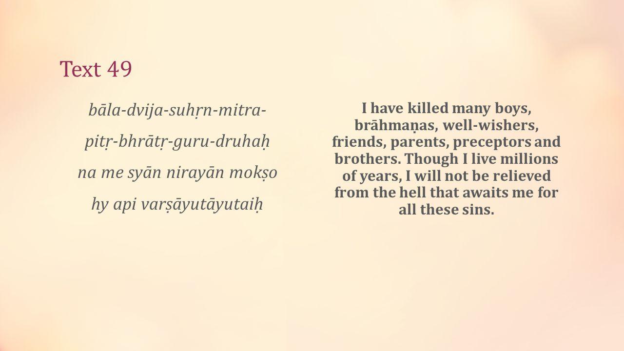 Text 49 bāla-dvija-suhṛn-mitra- pitṛ-bhrātṛ-guru-druhaḥ na me syān nirayān mokṣo hy api varṣāyutāyutaiḥ I have killed many boys, brāhmaṇas, well-wishers, friends, parents, preceptors and brothers.