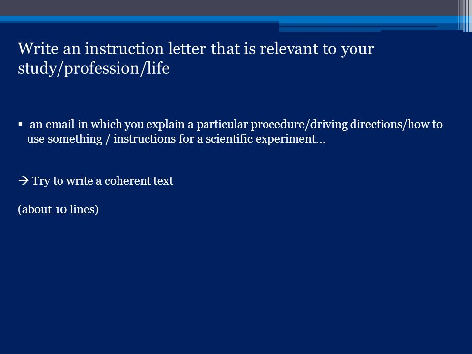 Write an instruction letter that is relevant to your study/profession/life  an email in which you explain a particular procedure/driving directions/how to use something / instructions for a scientific experiment...