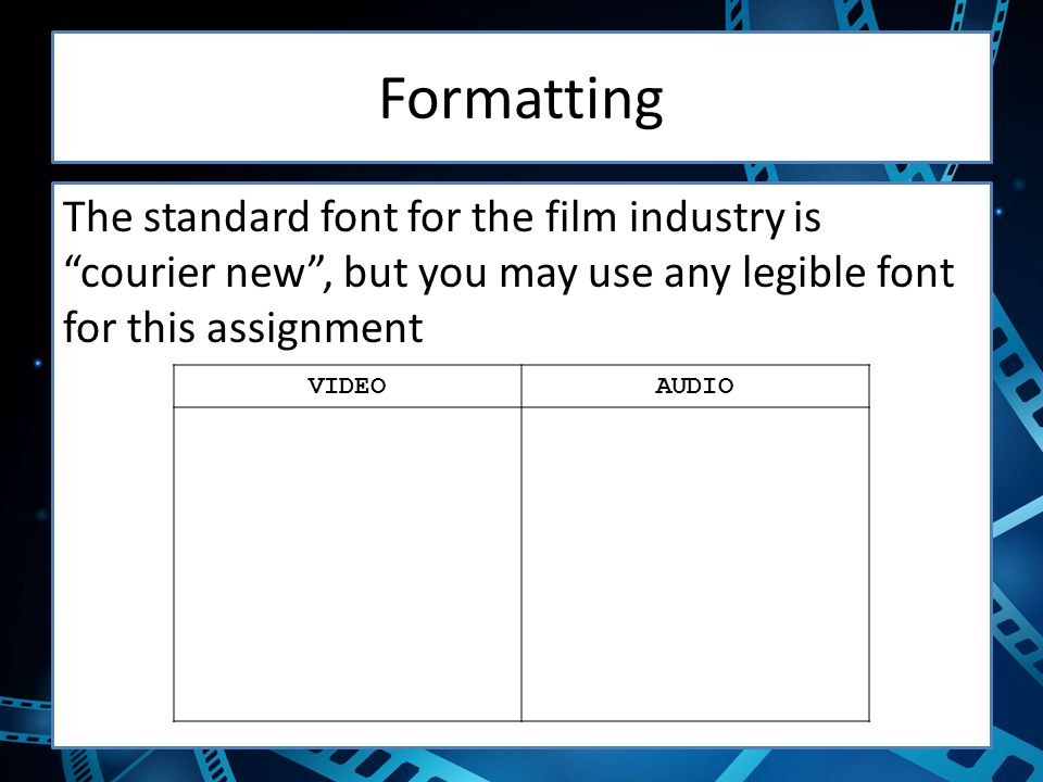 Formatting The standard font for the film industry is courier new , but you may use any legible font for this assignment VIDEOAUDIO
