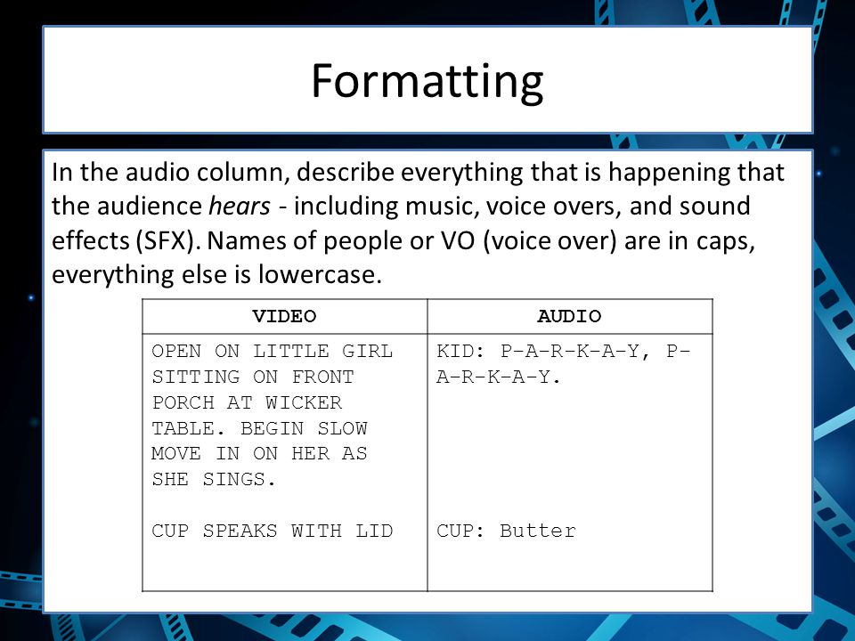 Formatting In the audio column, describe everything that is happening that the audience hears - including music, voice overs, and sound effects (SFX).