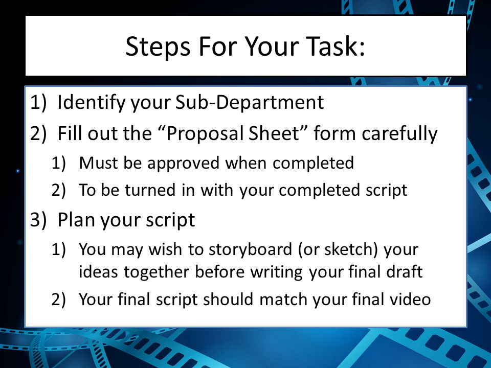 Steps For Your Task: 1)Identify your Sub-Department 2)Fill out the Proposal Sheet form carefully 1)Must be approved when completed 2)To be turned in with your completed script 3)Plan your script 1)You may wish to storyboard (or sketch) your ideas together before writing your final draft 2)Your final script should match your final video