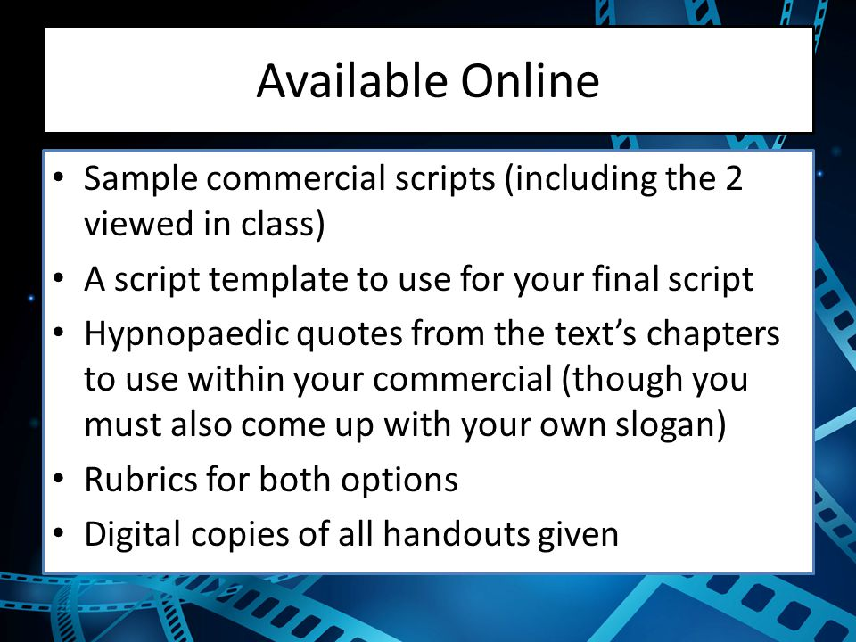 Available Online Sample commercial scripts (including the 2 viewed in class) A script template to use for your final script Hypnopaedic quotes from the text's chapters to use within your commercial (though you must also come up with your own slogan) Rubrics for both options Digital copies of all handouts given