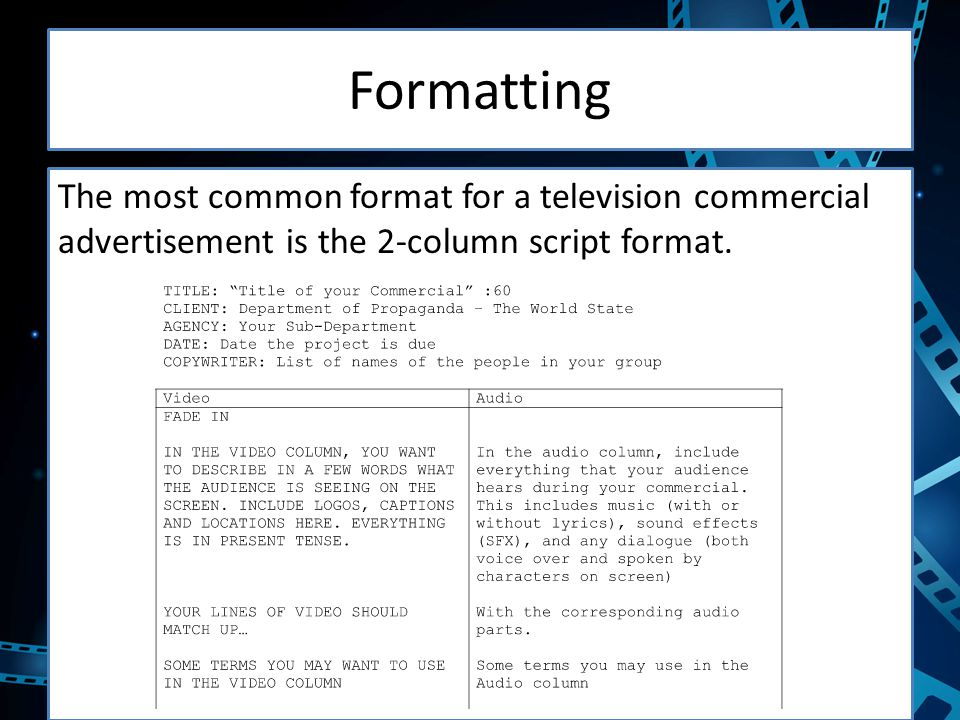 Formatting The most common format for a television commercial advertisement is the 2-column script format.