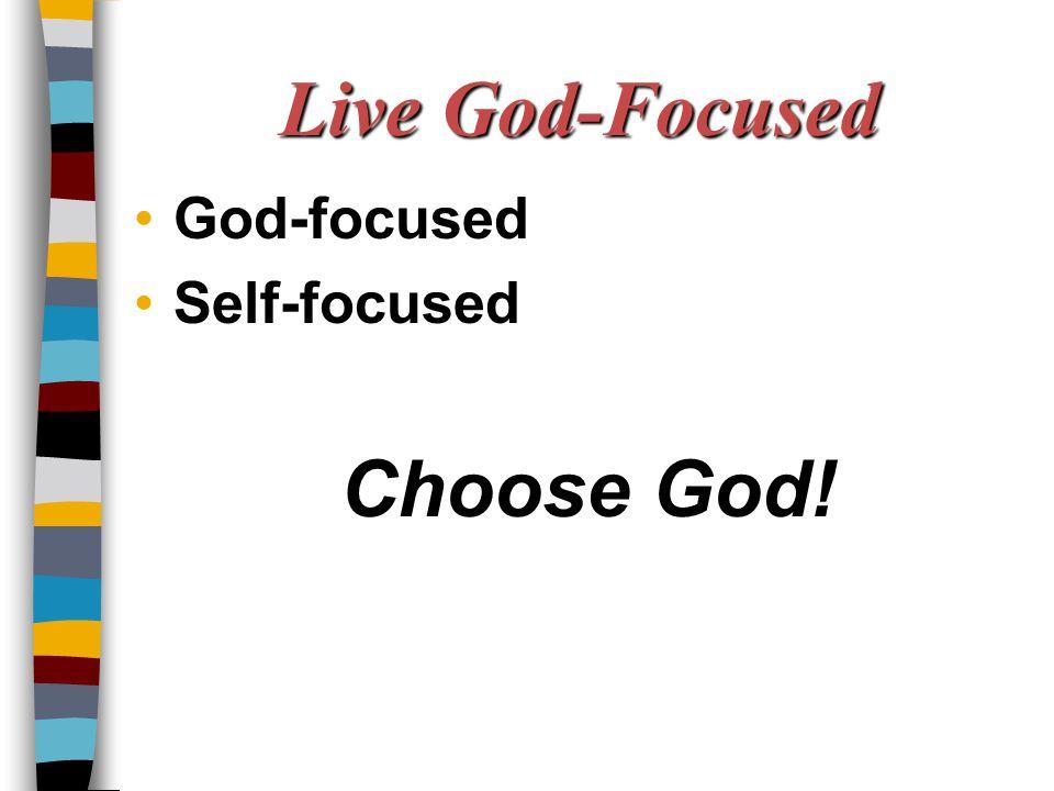 Live God-Focused God-focused Self-focused Choose God!