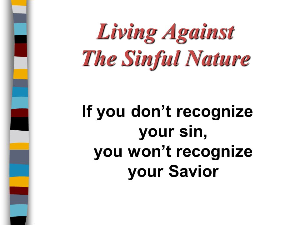 Living Against The Sinful Nature If you don't recognize your sin, you won't recognize your Savior