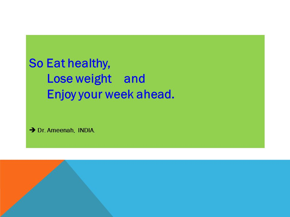So Eat healthy, Lose weight and Enjoy your week ahead.  Dr. Ameenah, INDIA.