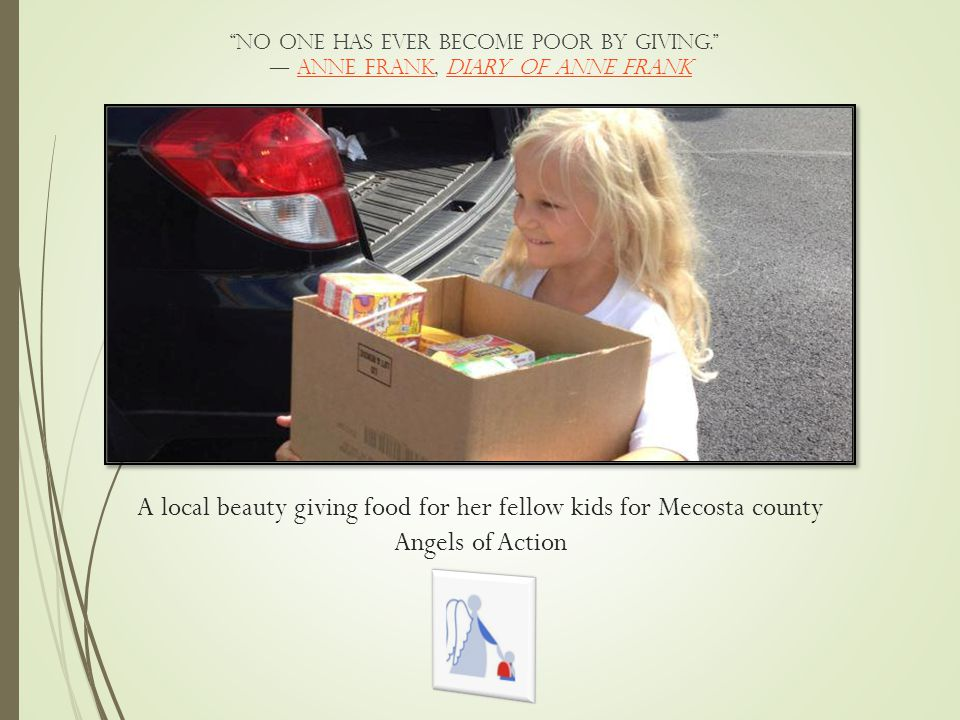 A local beauty giving food for her fellow kids for Mecosta county Angels of Action No one has ever become poor by giving. ― Anne Frank, diary of Anne FrankAnne Frankdiary of Anne Frank