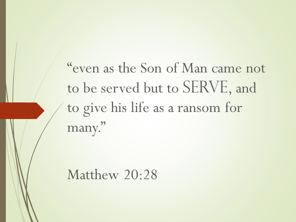 even as the Son of Man came not to be served but to serve, and to give his life as a ransom for many. Matthew 20:28