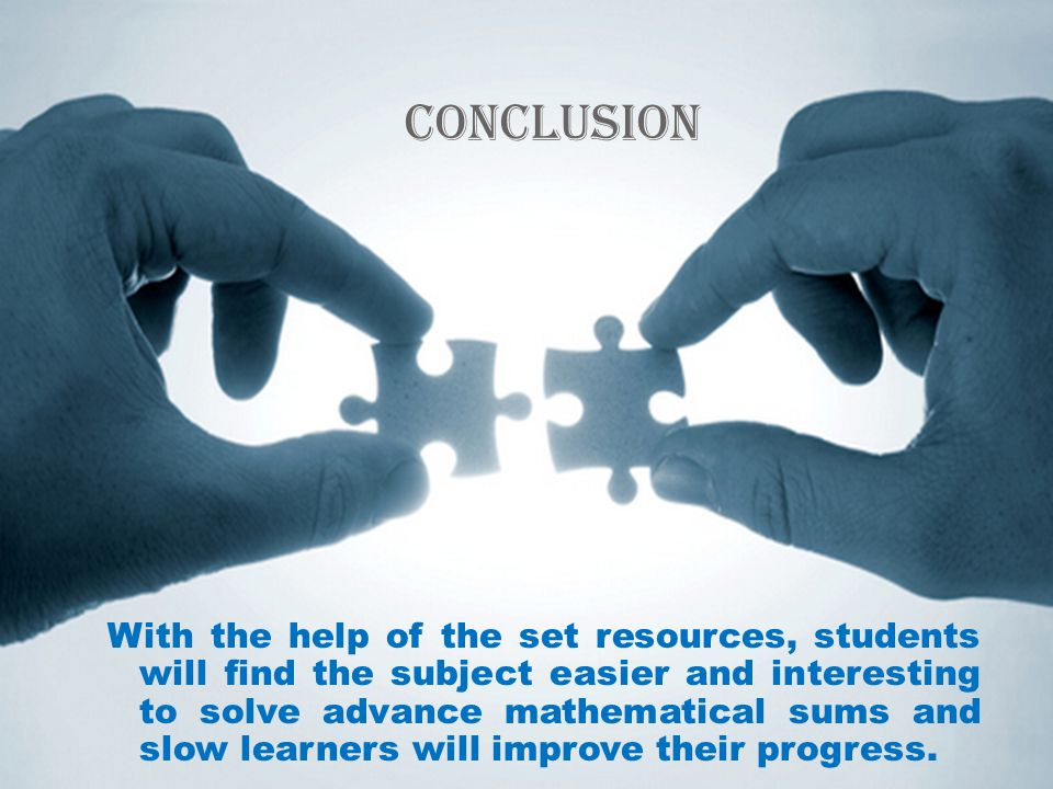 Conclusion With the help of the set resources, students will find the subject easier and interesting to solve advance mathematical sums and slow learners will improve their progress.