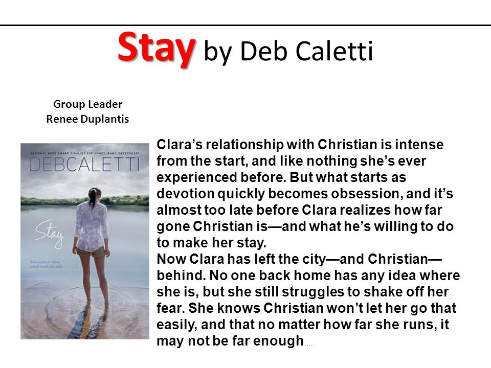 Stay Stay by Deb Caletti Group Leader Renee Duplantis Clara's relationship with Christian is intense from the start, and like nothing she's ever experienced before.