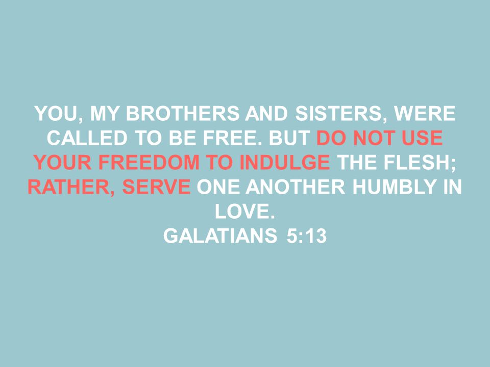 YOU, MY BROTHERS AND SISTERS, WERE CALLED TO BE FREE. BUT DO NOT USE YOUR FREEDOM TO INDULGE THE FLESH; RATHER, SERVE ONE ANOTHER HUMBLY IN LOVE. GALA
