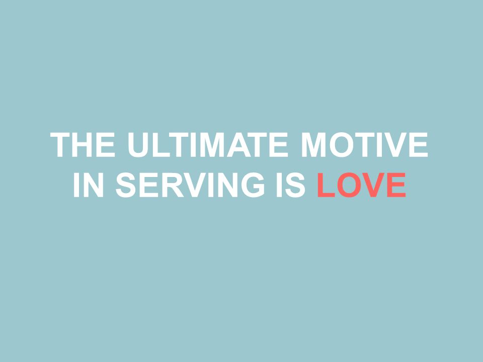 THE ULTIMATE MOTIVE IN SERVING IS LOVE