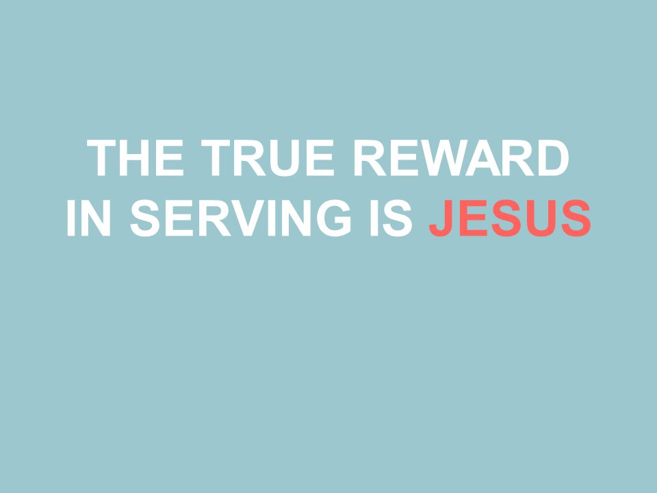 THE TRUE REWARD IN SERVING IS JESUS