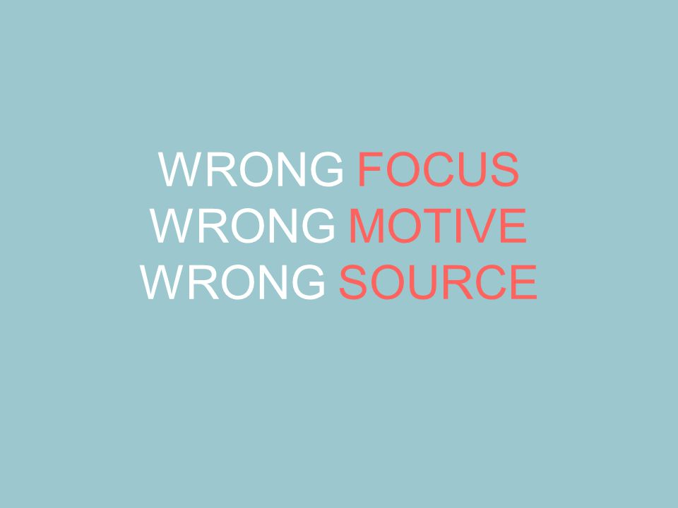 WRONG FOCUS WRONG MOTIVE WRONG SOURCE