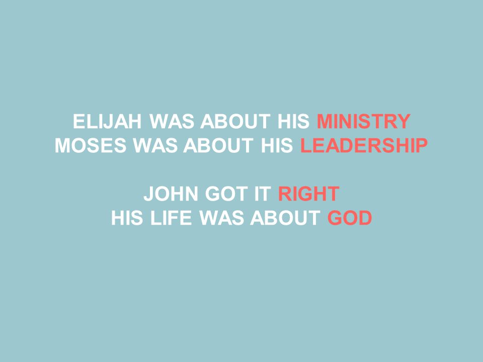 ELIJAH WAS ABOUT HIS MINISTRY MOSES WAS ABOUT HIS LEADERSHIP JOHN GOT IT RIGHT HIS LIFE WAS ABOUT GOD