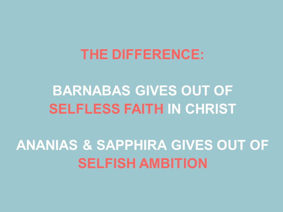 THE DIFFERENCE: BARNABAS GIVES OUT OF SELFLESS FAITH IN CHRIST ANANIAS & SAPPHIRA GIVES OUT OF SELFISH AMBITION