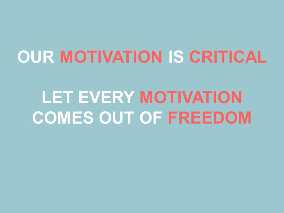OUR MOTIVATION IS CRITICAL LET EVERY MOTIVATION COMES OUT OF FREEDOM