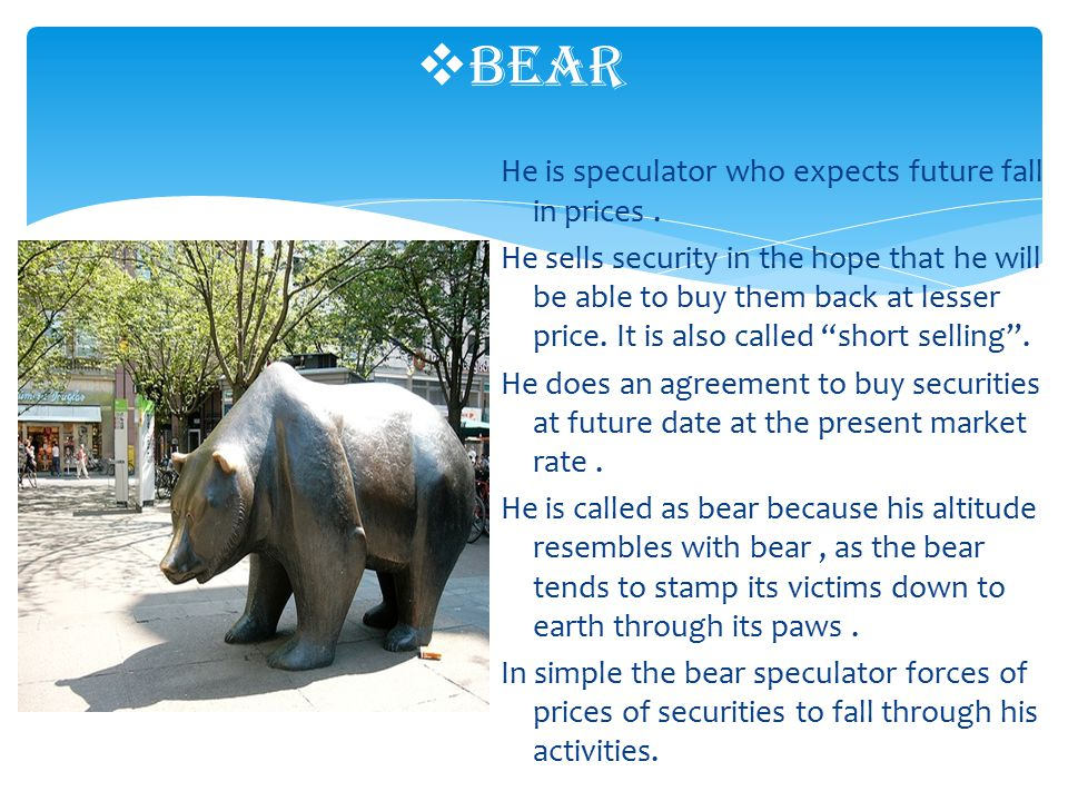 He is speculator who expects future fall in prices.