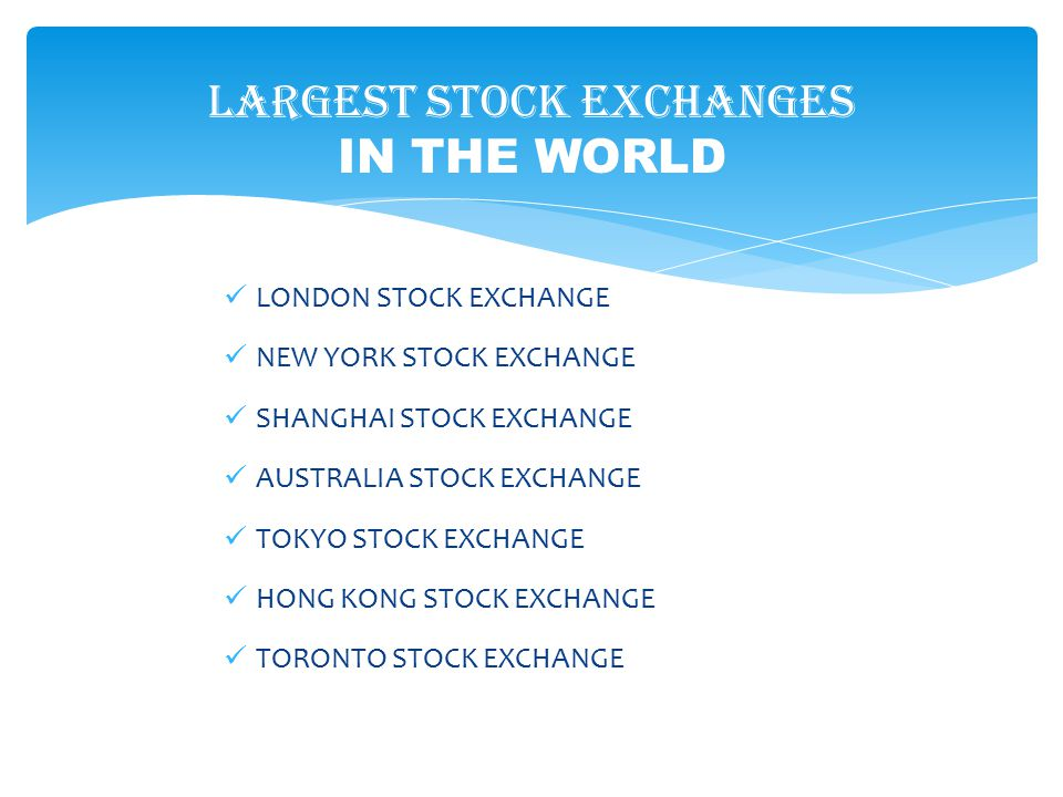 Largest stock exchanges IN THE WORLD LONDON STOCK EXCHANGE NEW YORK STOCK EXCHANGE SHANGHAI STOCK EXCHANGE AUSTRALIA STOCK EXCHANGE TOKYO STOCK EXCHAN