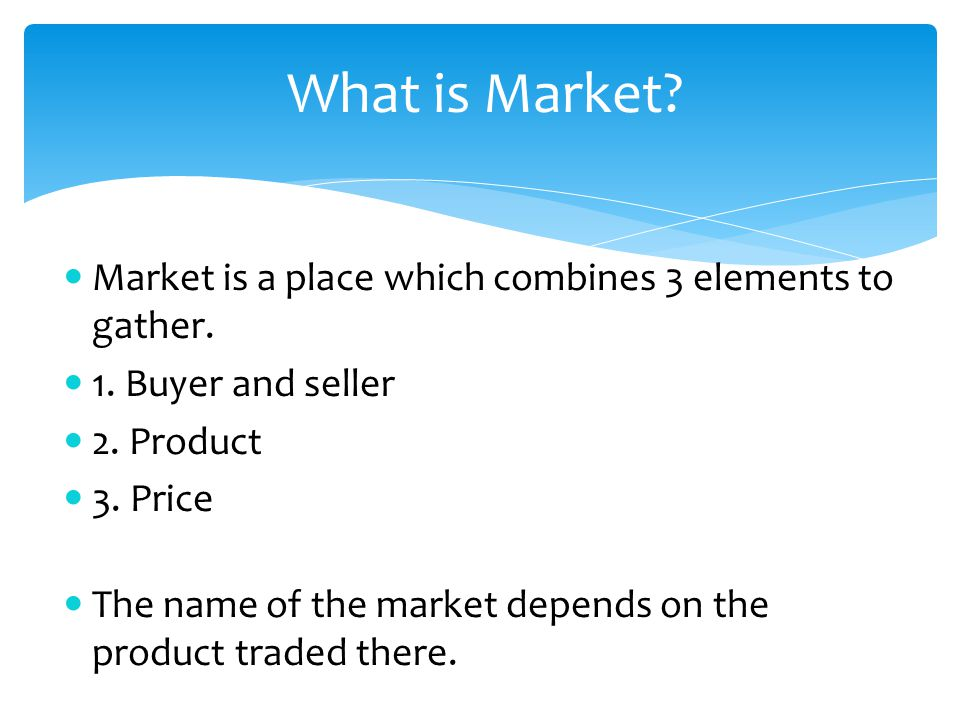 What is Market? Market is a place which combines 3 elements to gather. 1. Buyer and seller 2. Product 3. Price The name of the market depends on the p