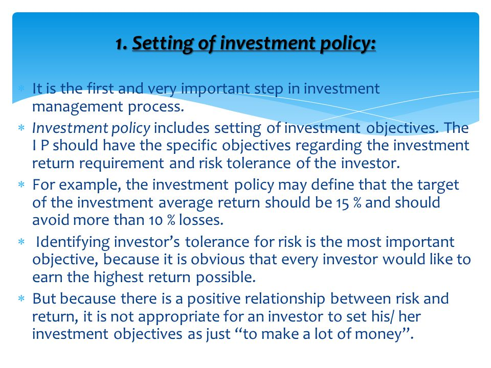 1. Setting of investment policy:  It is the first and very important step in investment management process.  Investment policy includes setting of i