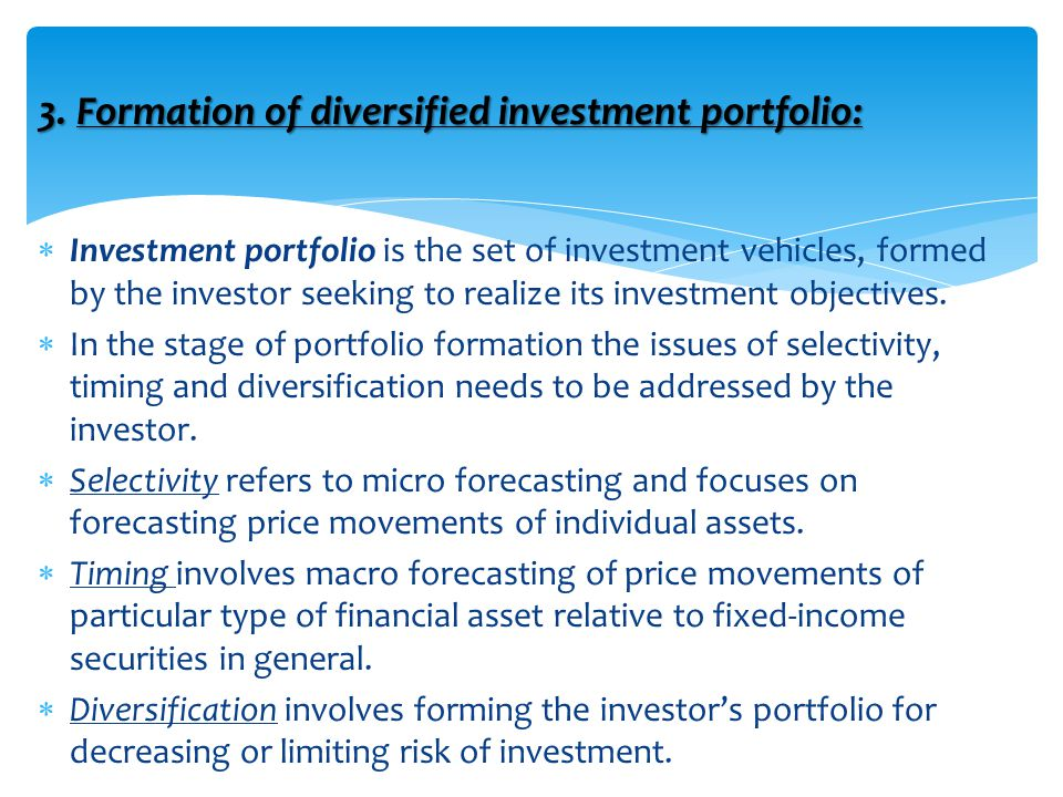 3. Formation of diversified investment portfolio:  Investment portfolio is the set of investment vehicles, formed by the investor seeking to realize