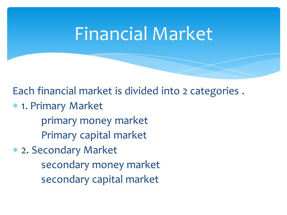 Each financial market is divided into 2 categories.  1. Primary Market primary money market Primary capital market  2. Secondary Market secondary mo
