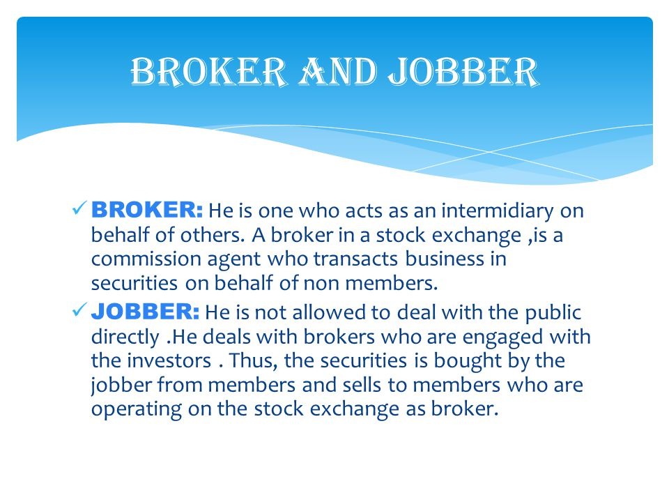 BROKER: He is one who acts as an intermidiary on behalf of others. A broker in a stock exchange,is a commission agent who transacts business in securi