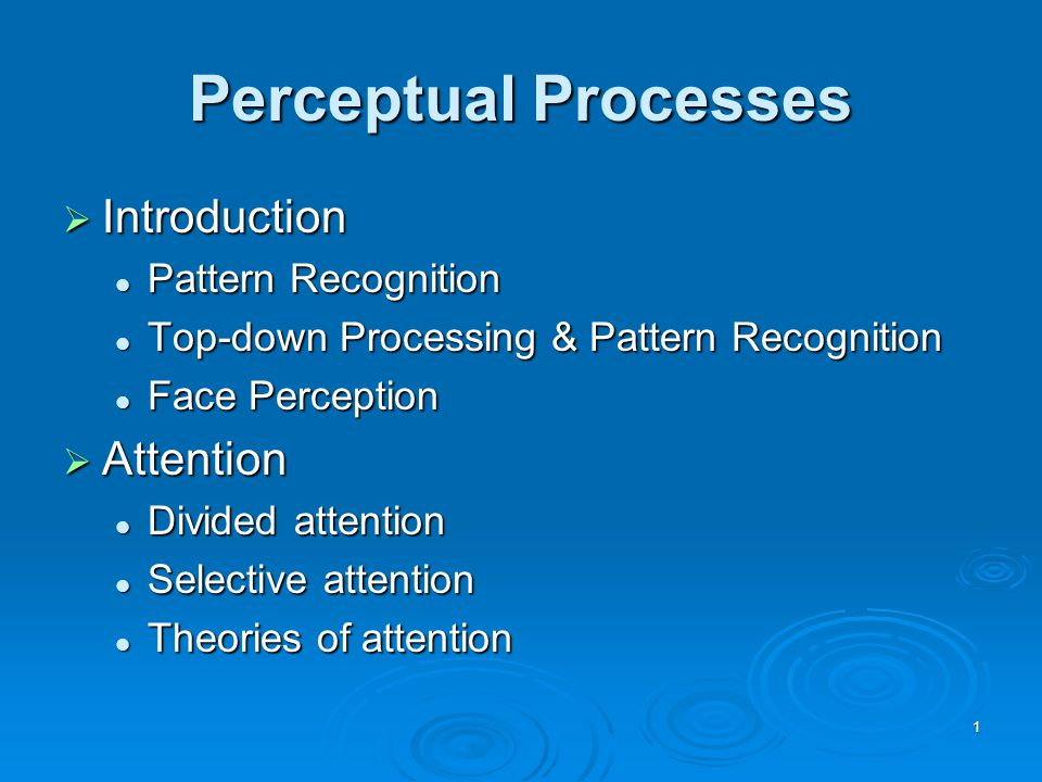 1 Perceptual Processes  Introduction Pattern Recognition Pattern Recognition Top-down Processing & Pattern Recognition Top-down Processing & Pattern Recognition Face Perception Face Perception  Attention Divided attention Divided attention Selective attention Selective attention Theories of attention Theories of attention