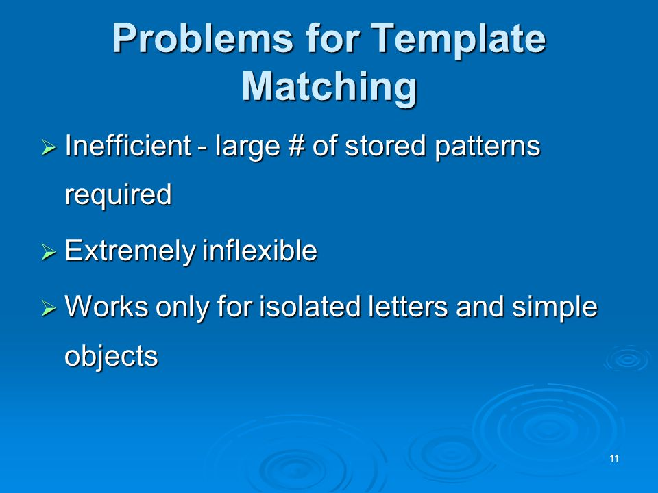 11 Problems for Template Matching  Inefficient - large # of stored patterns required  Extremely inflexible  Works only for isolated letters and simple objects