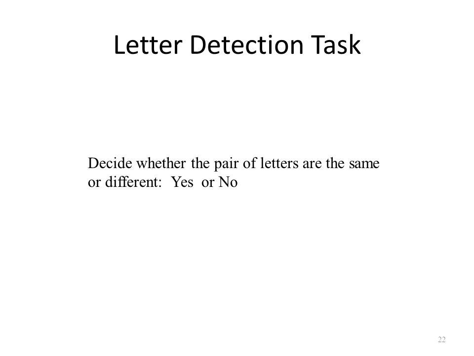 Letter Detection Task 22 Decide whether the pair of letters are the same or different: Yes or No