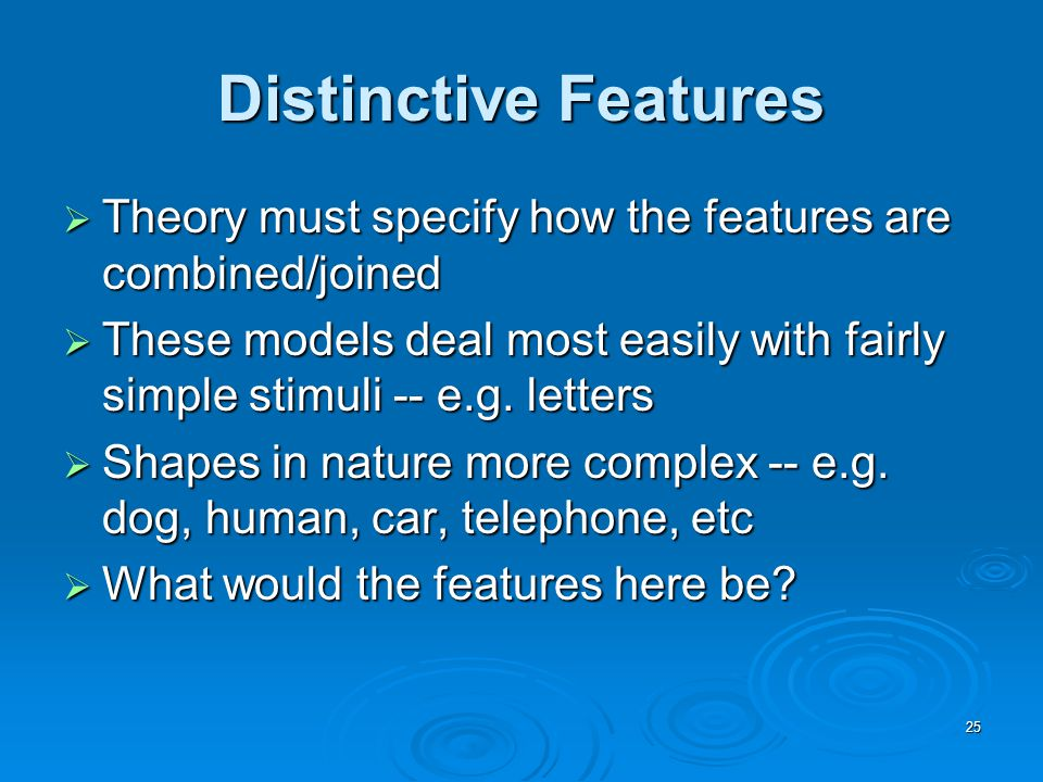 25 Distinctive Features  Theory must specify how the features are combined/joined  These models deal most easily with fairly simple stimuli -- e.g.