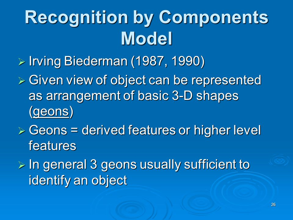 26 Recognition by Components Model  Irving Biederman (1987, 1990)  Given view of object can be represented as arrangement of basic 3-D shapes (geons)  Geons = derived features or higher level features  In general 3 geons usually sufficient to identify an object