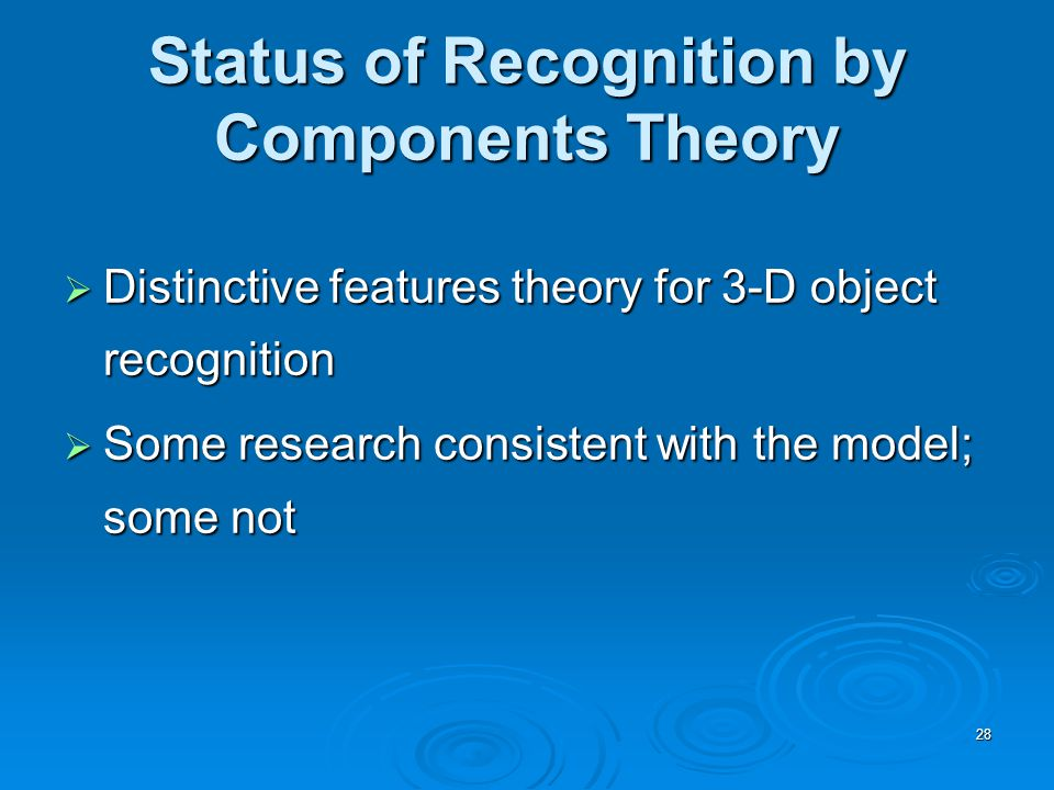 28 Status of Recognition by Components Theory  Distinctive features theory for 3-D object recognition  Some research consistent with the model; some not
