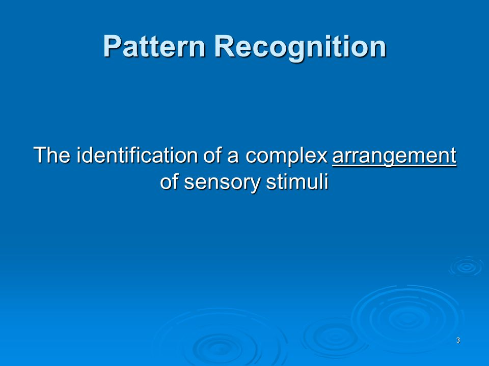 3 Pattern Recognition The identification of a complex arrangement of sensory stimuli
